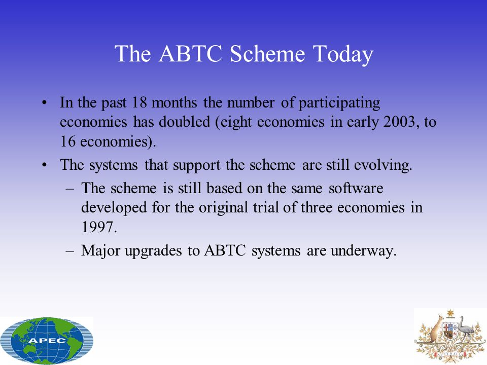 The ABTC Scheme Today In the past 18 months the number of participating economies has doubled (eight economies in early 2003, to 16 economies).
