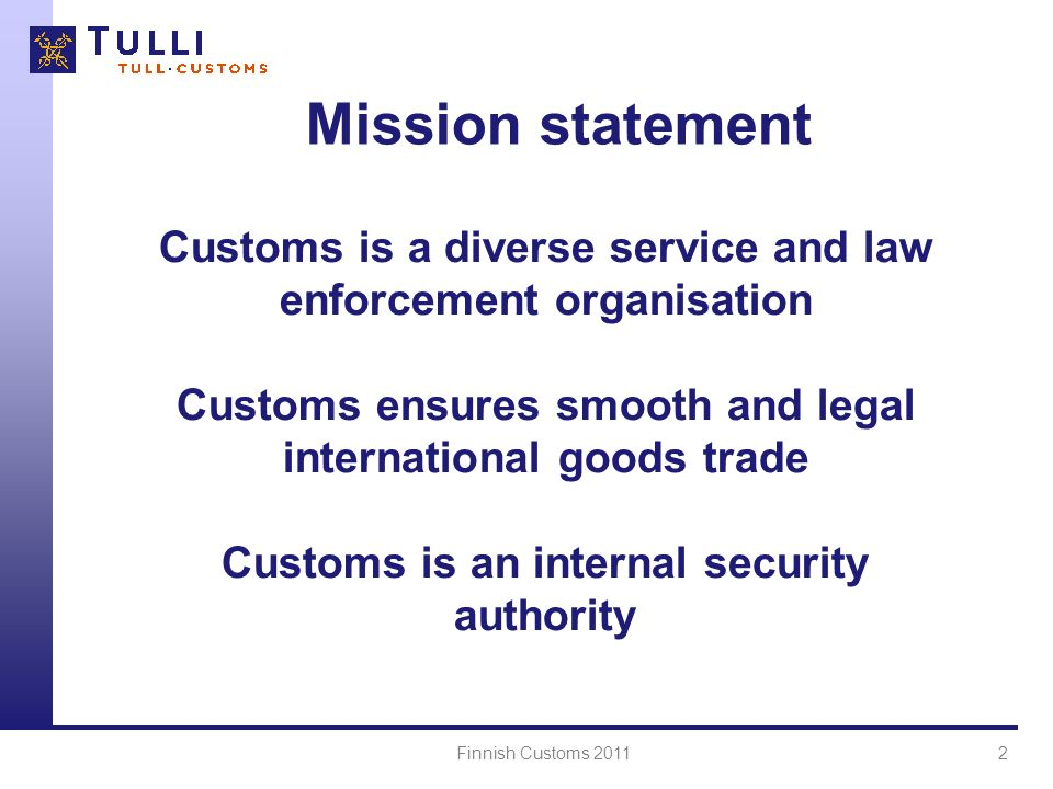Mission statement Customs is a diverse service and law enforcement organisation. Customs ensures smooth and legal international goods trade.