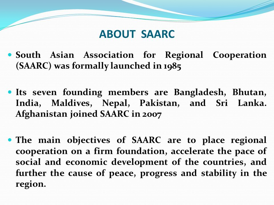 ABOUT SAARC South Asian Association for Regional Cooperation (SAARC) was formally launched in 1985.