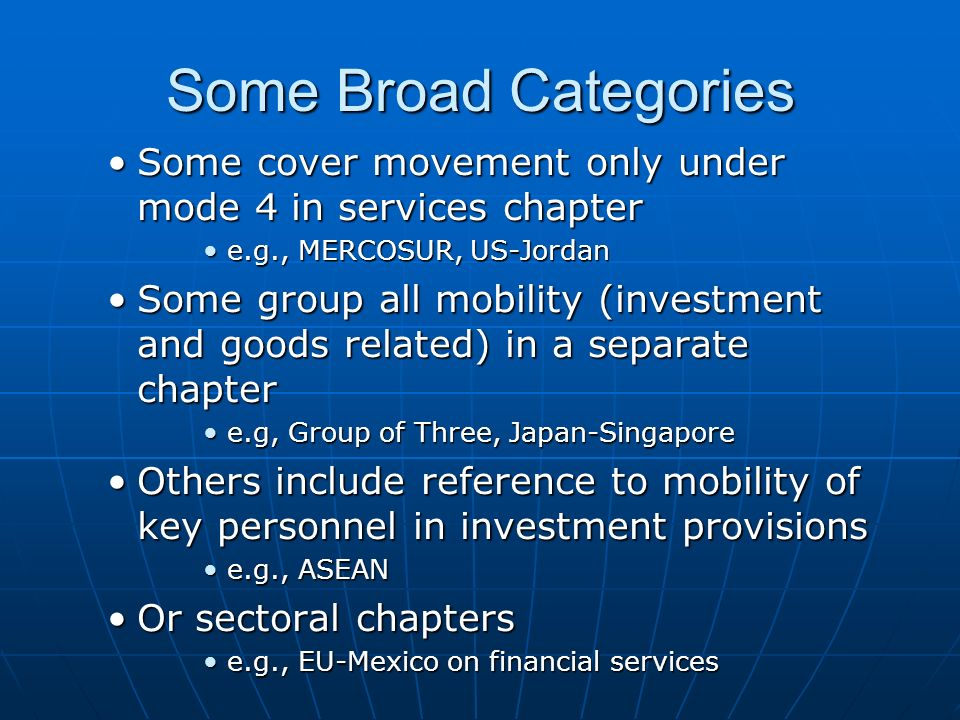 Some Broad Categories Some cover movement only under mode 4 in services chapter. e.g., MERCOSUR, US-Jordan.