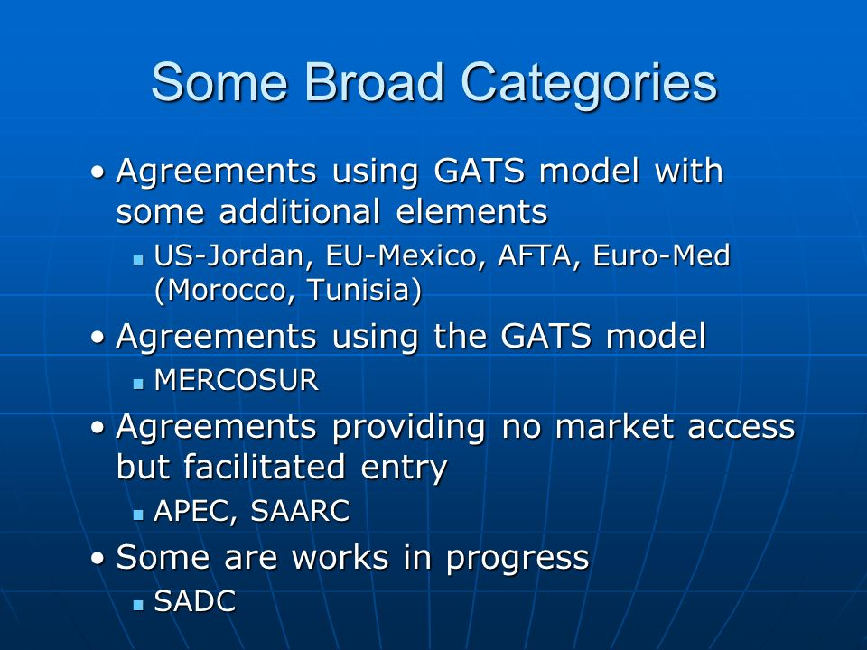 Some Broad CategoriesAgreements using GATS model with some additional elements. US-Jordan, EU-Mexico, AFTA, Euro-Med (Morocco, Tunisia)