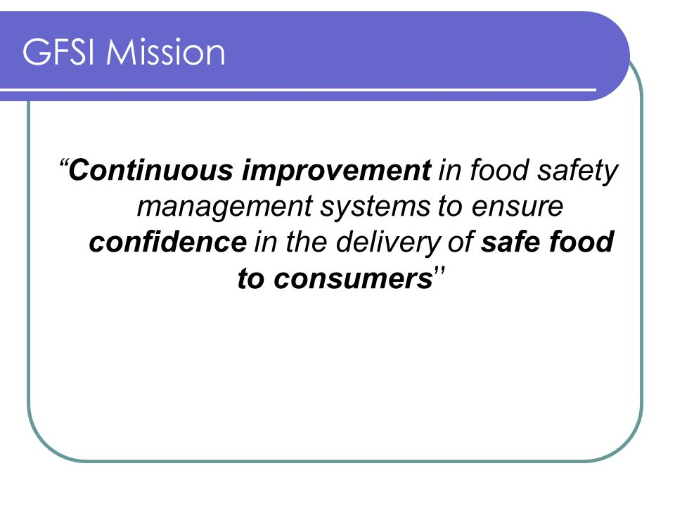 GFSI Mission Continuous improvement in food safety management systems to ensure confidence in the delivery of safe food to consumers