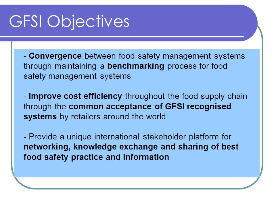 GFSI Objectives - Convergence between food safety management systems through maintaining a benchmarking process for food safety management systems.