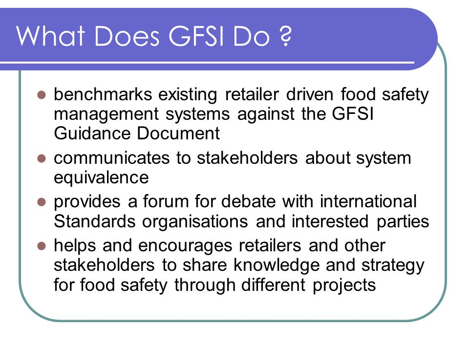 What Does GFSI Do benchmarks existing retailer driven food safety management systems against the GFSI Guidance Document.