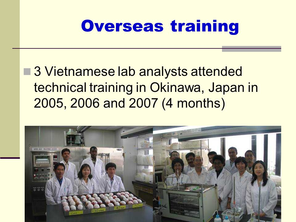 Overseas training3 Vietnamese lab analysts attended technical training in Okinawa, Japan in 2005, 2006 and 2007 (4 months)
