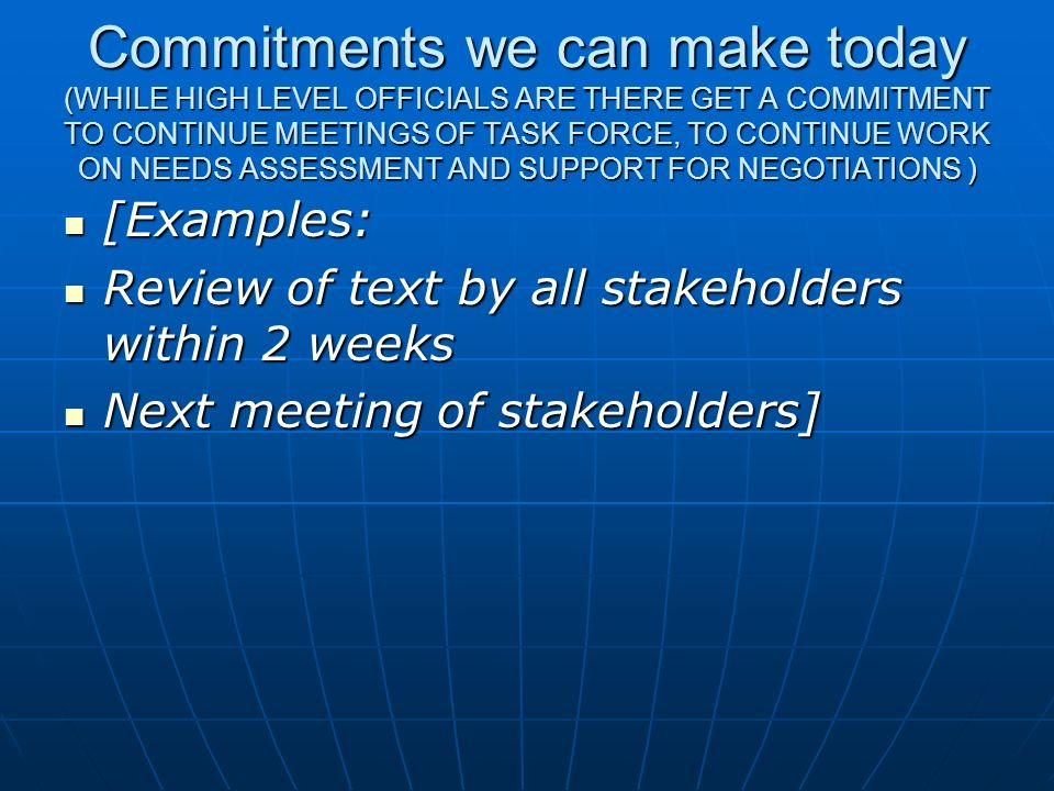 Commitments we can make today (WHILE HIGH LEVEL OFFICIALS ARE THERE GET A COMMITMENT TO CONTINUE MEETINGS OF TASK FORCE, TO CONTINUE WORK ON NEEDS ASSESSMENT AND SUPPORT FOR NEGOTIATIONS )