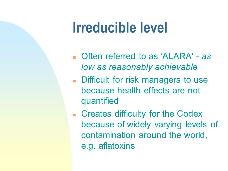 Irreducible level Often referred to as 'ALARA' - as low as reasonably achievable.