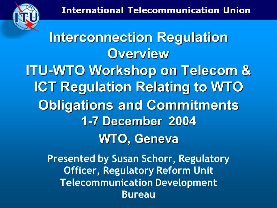 Interconnection Regulation Overview ITU-WTO Workshop on Telecom & ICT Regulation Relating to WTO Obligations and Commitments 1-7 December 2004 WTO, Geneva