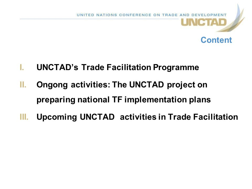 Content UNCTAD's Trade Facilitation Programme. Ongong activities: The UNCTAD project on preparing national TF implementation plans.