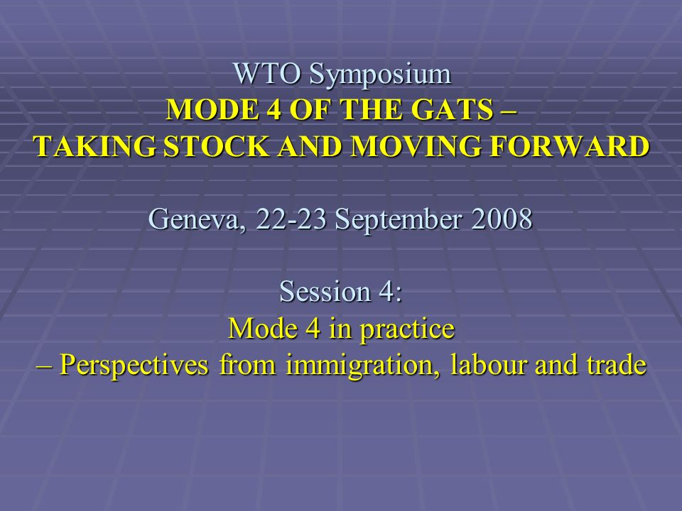 WTO Symposium MODE 4 OF THE GATS – TAKING STOCK AND MOVING FORWARD Geneva, 22-23 September 2008 Session 4: Mode 4 in practice – Perspectives from immigration, labour and trade