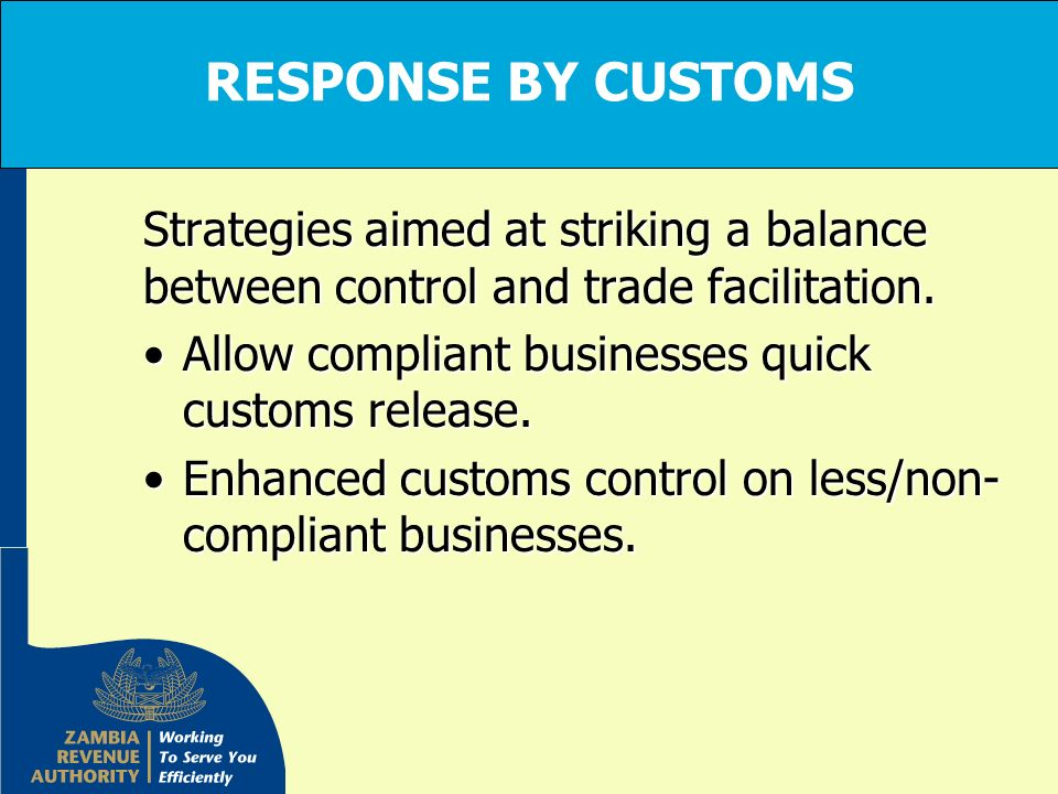 RESPONSE BY CUSTOMS Strategies aimed at striking a balance between control and trade facilitation. Allow compliant businesses quick customs release.