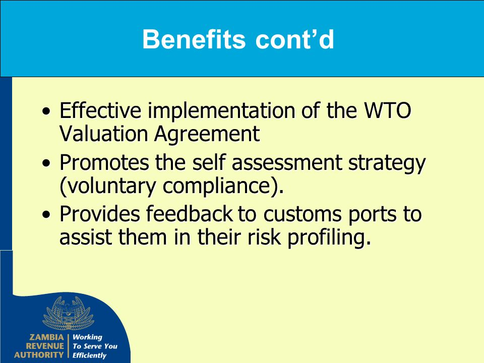 Benefits cont'd Effective implementation of the WTO Valuation Agreement. Promotes the self assessment strategy (voluntary compliance).