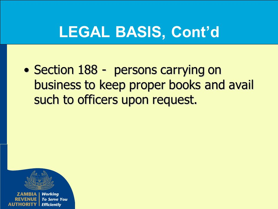 LEGAL BASIS, Cont'd Section 188 - persons carrying on business to keep proper books and avail such to officers upon request.
