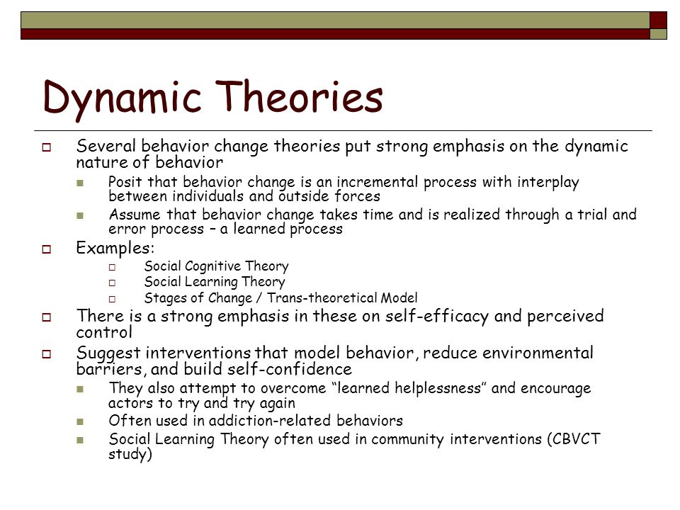 Dynamic Theories Several behavior change theories put strong emphasis on the dynamic nature of behavior.