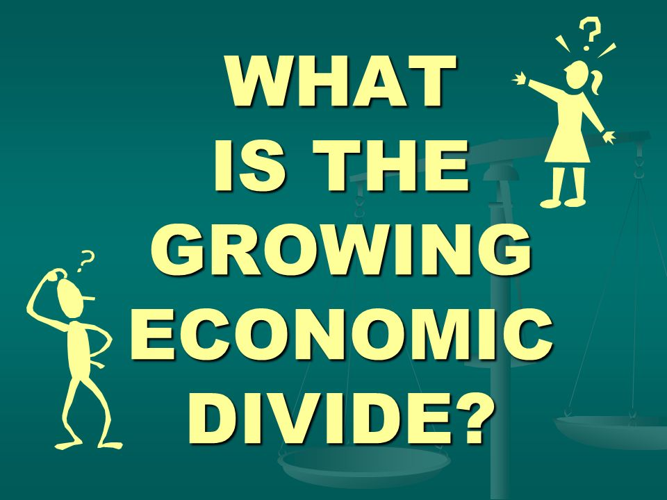WHAT IS THE GROWING ECONOMIC DIVIDE