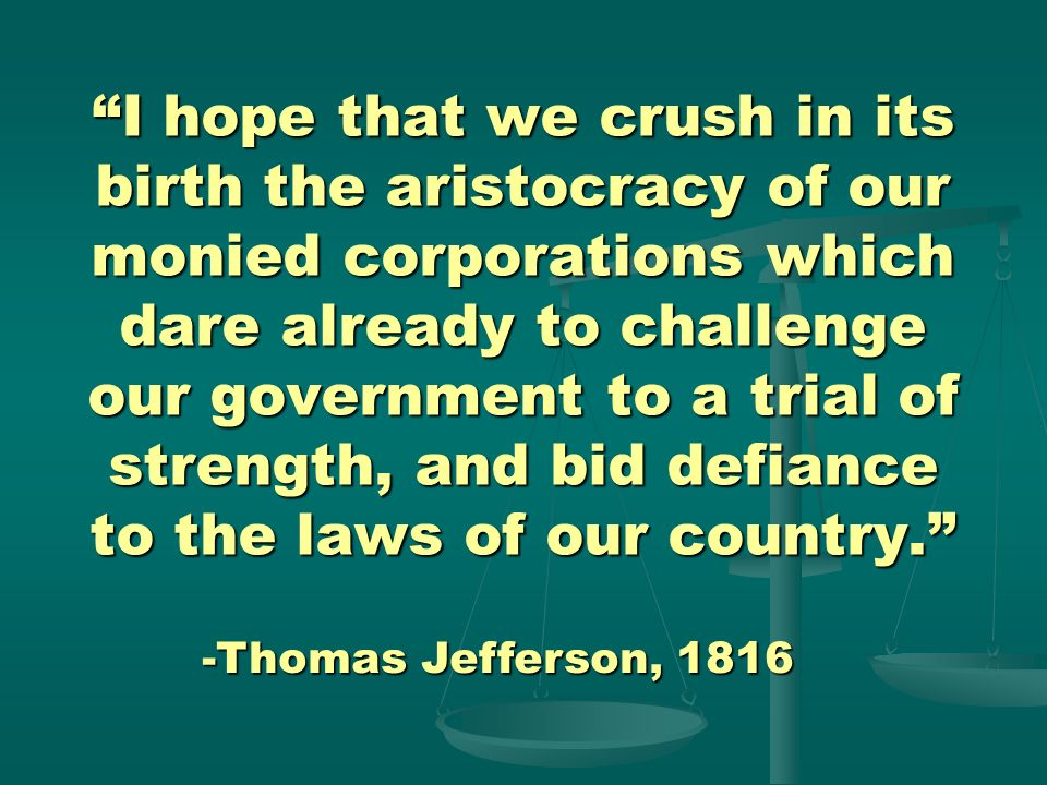 I hope that we crush in its birth the aristocracy of our monied corporations which dare already to challenge our government to a trial of strength, and bid defiance to the laws of our country.