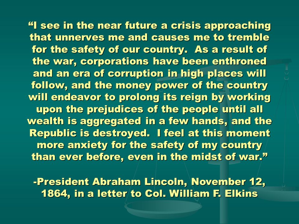 I see in the near future a crisis approaching that unnerves me and causes me to tremble for the safety of our country. As a result of the war, corporations have been enthroned and an era of corruption in high places will follow, and the money power of the country will endeavor to prolong its reign by working upon the prejudices of the people until all wealth is aggregated in a few hands, and the Republic is destroyed. I feel at this moment more anxiety for the safety of my country than ever before, even in the midst of war.