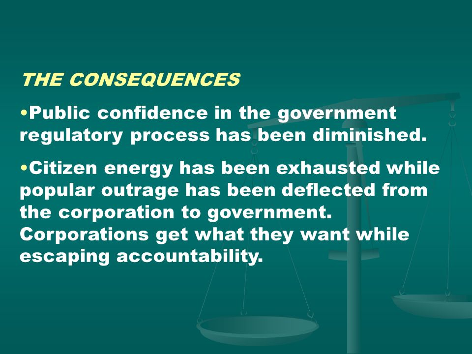 THE CONSEQUENCES Public confidence in the government regulatory process has been diminished.