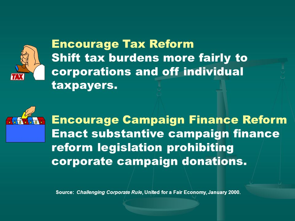 Encourage Tax Reform Shift tax burdens more fairly to corporations and off individual taxpayers.