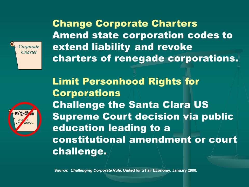 Change Corporate Charters Amend state corporation codes to extend liability and revoke charters of renegade corporations.