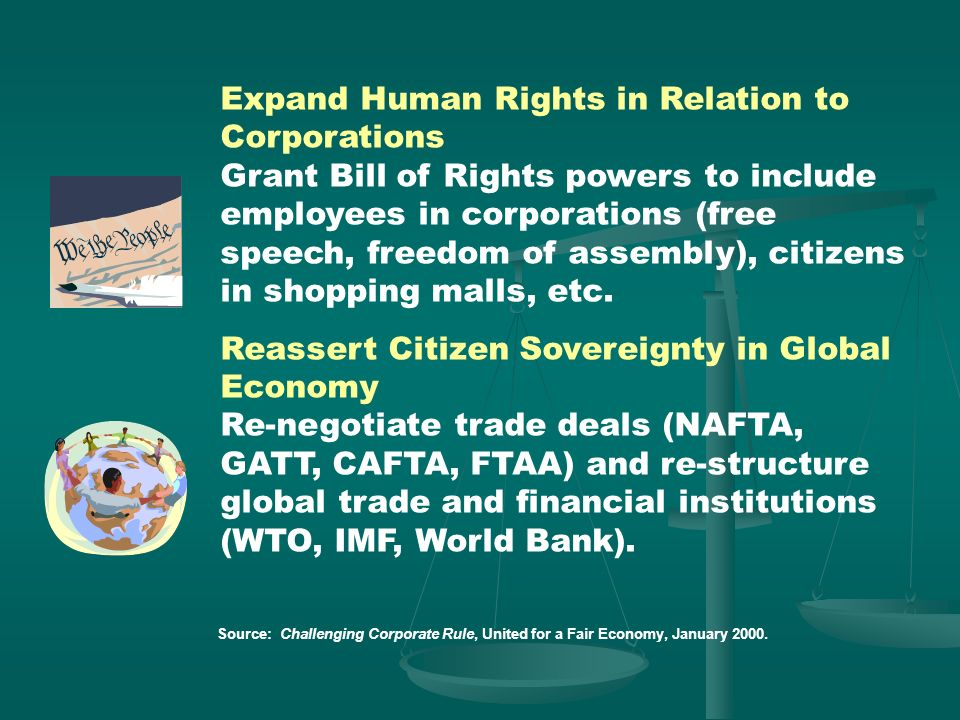Expand Human Rights in Relation to Corporations Grant Bill of Rights powers to include employees in corporations (free speech, freedom of assembly), citizens in shopping malls, etc.