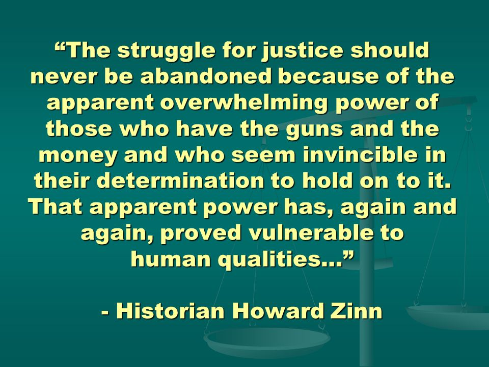The struggle for justice should never be abandoned because of the apparent overwhelming power of those who have the guns and the money and who seem invincible in their determination to hold on to it.