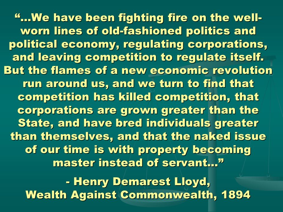 …We have been fighting fire on the well-worn lines of old-fashioned politics and political economy, regulating corporations, and leaving competition to regulate itself.