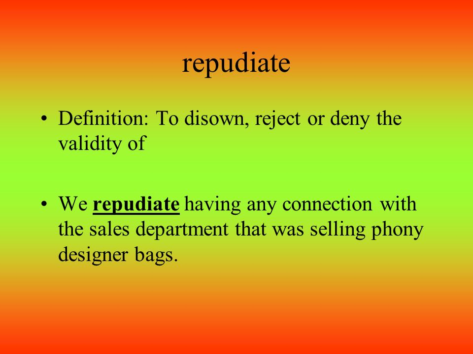 Repudiate Definition: To Disown, Reject Or Deny The Validity Of