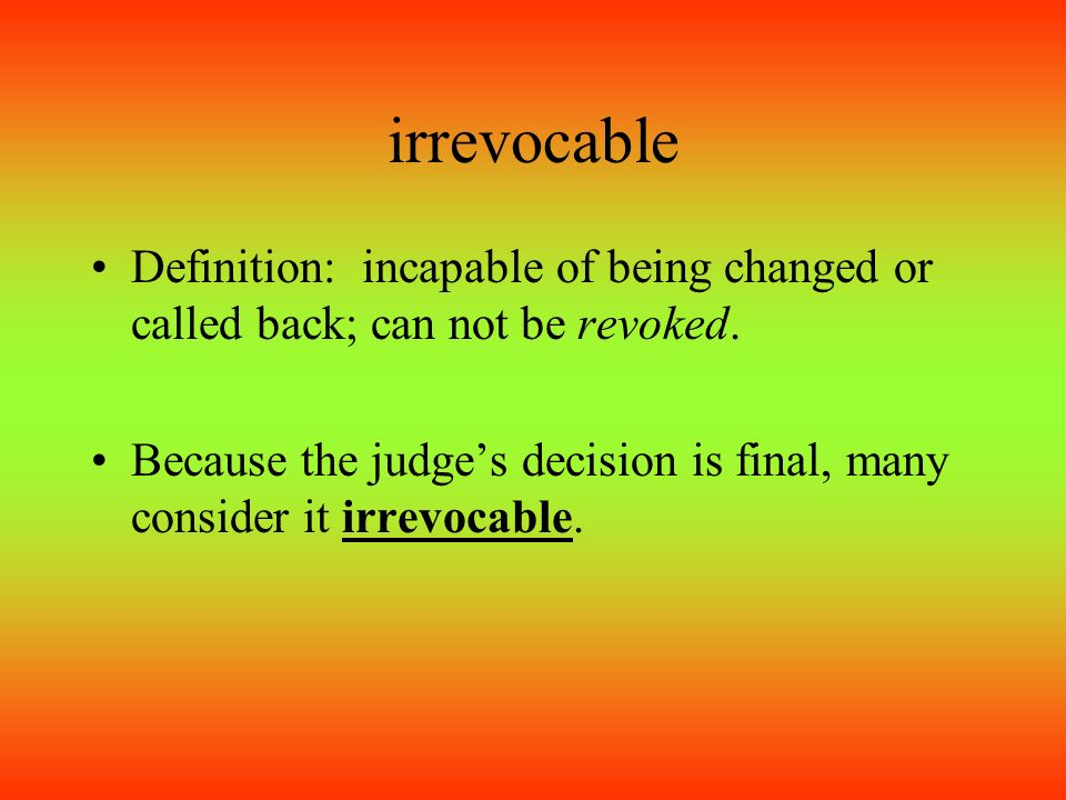 Good Irrevocable Definition: Incapable Of Being Changed Or Called Back; Can Not  Be Revoked.