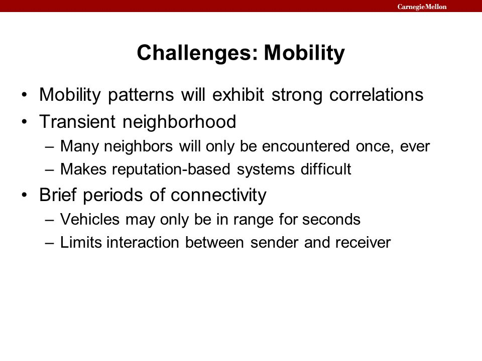 Challenges: Mobility Mobility patterns will exhibit strong correlations. Transient neighborhood. Many neighbors will only be encountered once, ever.