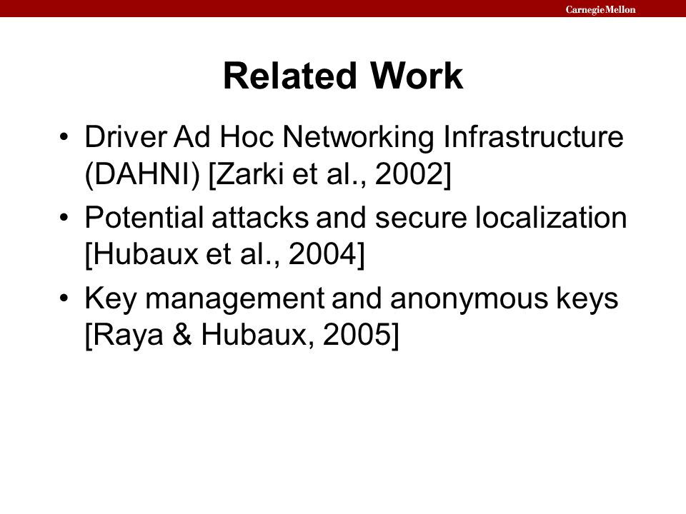 Related Work Driver Ad Hoc Networking Infrastructure (DAHNI) [Zarki et al., 2002] Potential attacks and secure localization [Hubaux et al., 2004]