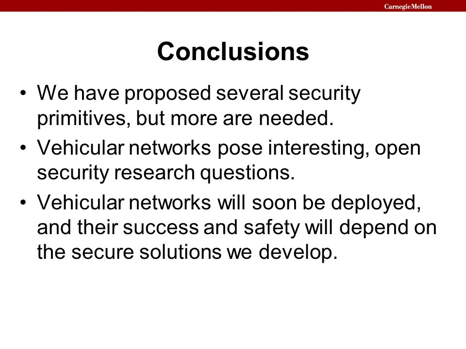 ConclusionsWe have proposed several security primitives, but more are needed. Vehicular networks pose interesting, open security research questions.