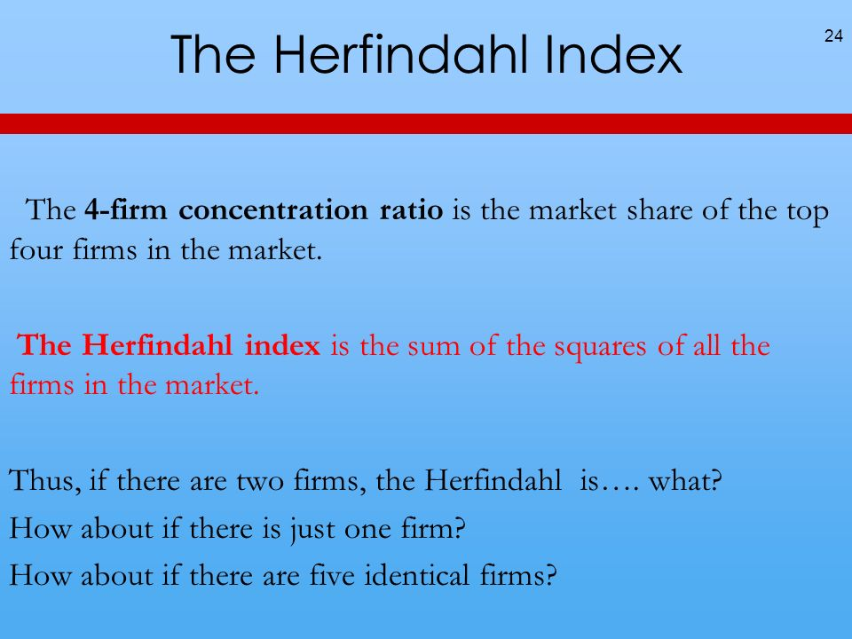 The Herfindahl Index The 4-firm concentration ratio is the market share of the top four firms in the market.