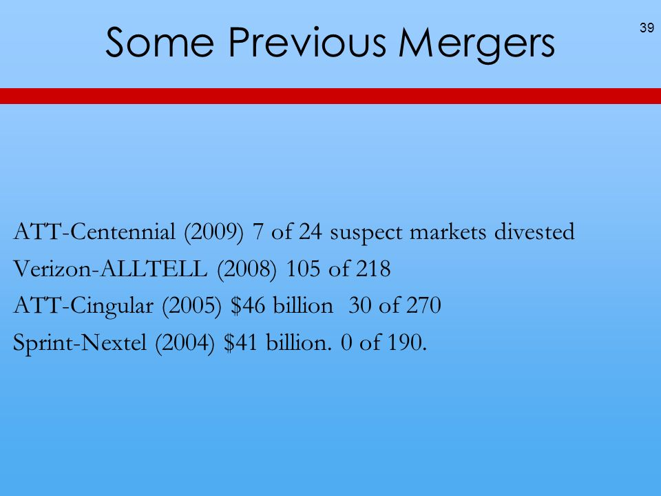 Some Previous Mergers ATT-Centennial (2009) 7 of 24 suspect markets divested. Verizon-ALLTELL (2008) 105 of 218.