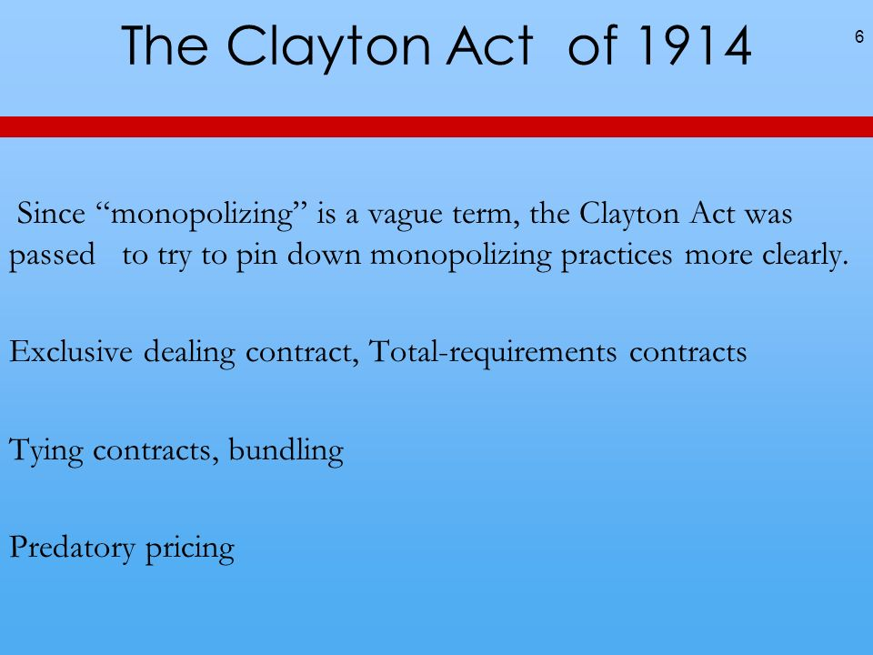 The Clayton Act of 1914Since monopolizing is a vague term, the Clayton Act was passed to try to pin down monopolizing practices more clearly.