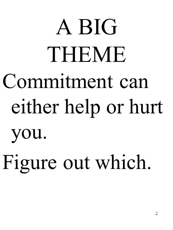 A BIG THEME Commitment can either help or hurt you. Figure out which.