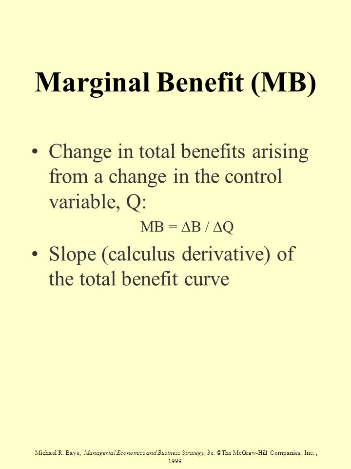 Marginal Benefit (MB) Change in total benefits arising from a change in the control variable, Q: MB = DB / DQ.
