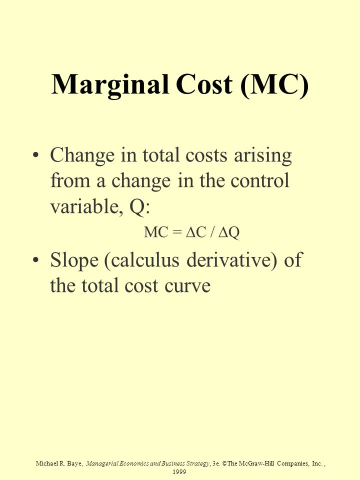 Marginal Cost (MC) Change in total costs arising from a change in the control variable, Q: MC = DC / DQ.