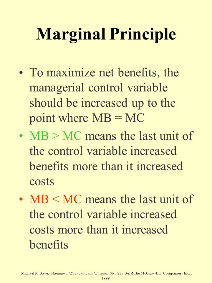 Marginal Principle To maximize net benefits, the managerial control variable should be increased up to the point where MB = MC.
