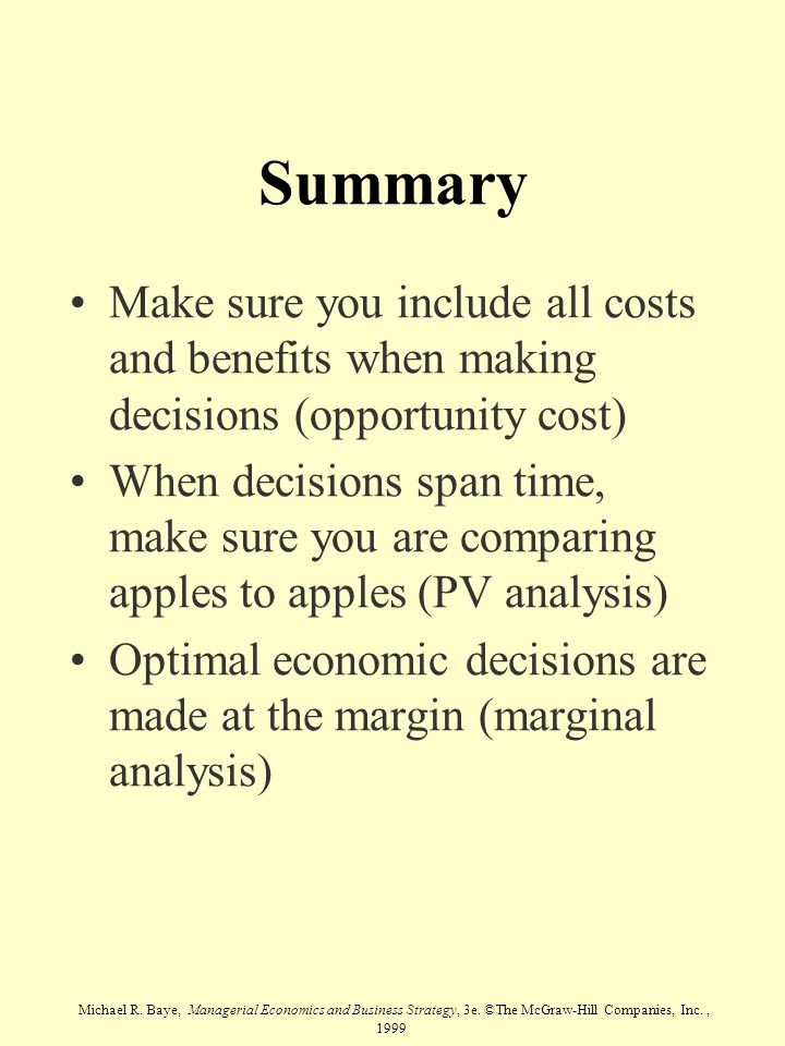 Summary Make sure you include all costs and benefits when making decisions (opportunity cost)