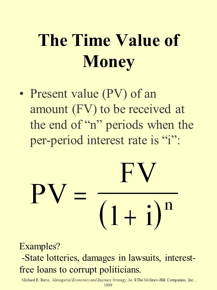 The Time Value of Money Present value (PV) of an amount (FV) to be received at the end of n periods when the per-period interest rate is i :