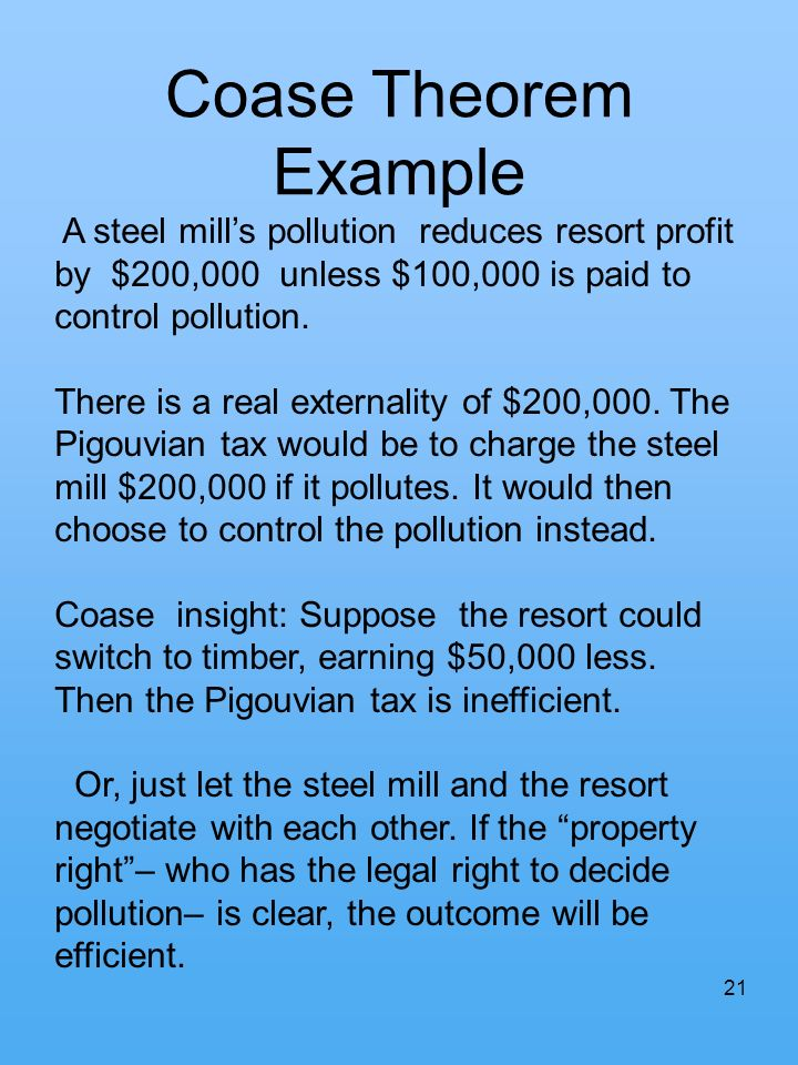 Coase Theorem Example A steel mill's pollution reduces resort profit by $200,000 unless $100,000 is paid to control pollution.