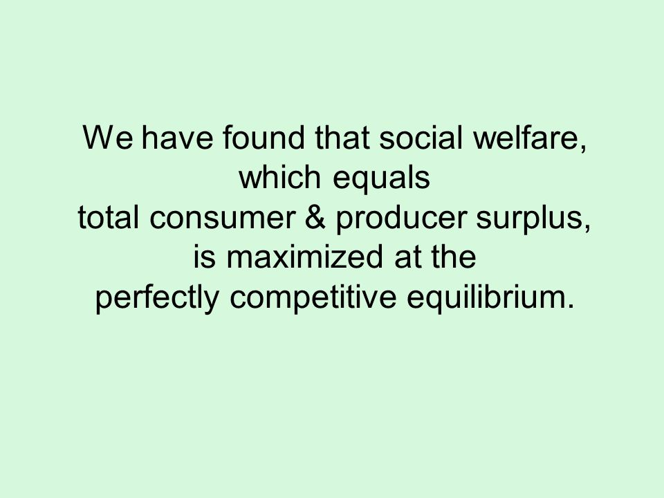 We have found that social welfare, which equals total consumer & producer surplus, is maximized at the perfectly competitive equilibrium.
