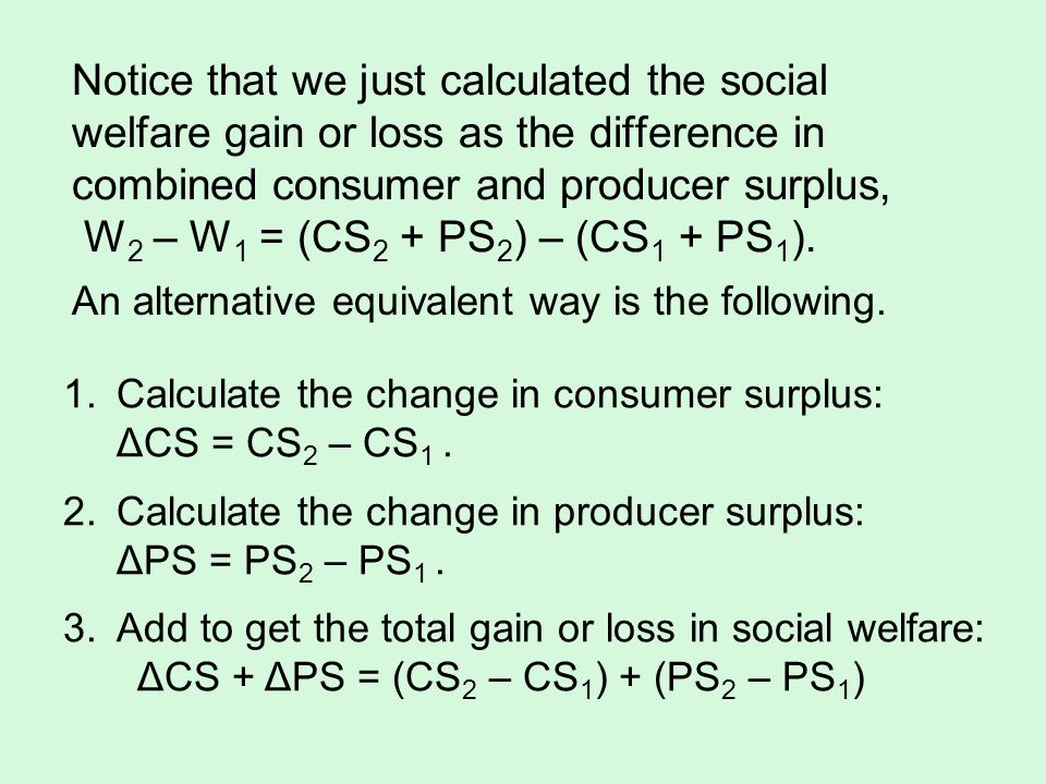 Notice that we just calculated the social welfare gain or loss as the difference in combined consumer and producer surplus, W2 – W1 = (CS2 + PS2) – (CS1 + PS1).