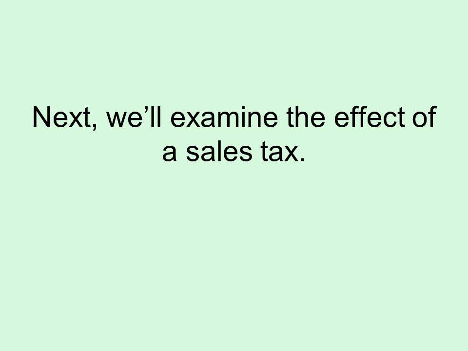 Next, we'll examine the effect of a sales tax.