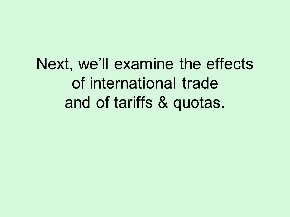 Next, we'll examine the effects of international trade and of tariffs & quotas.