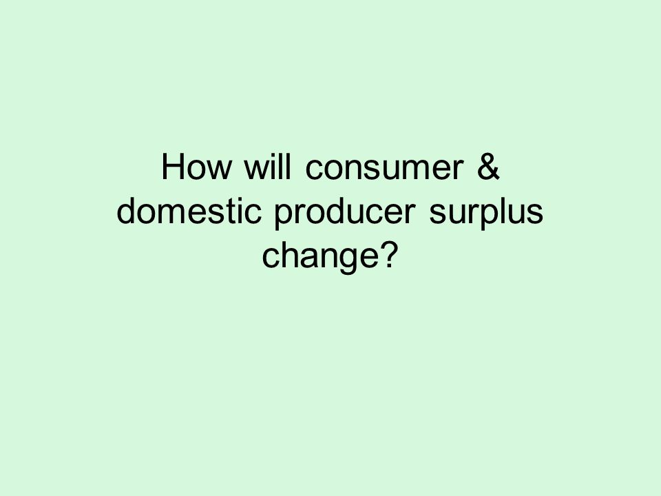 How will consumer & domestic producer surplus change