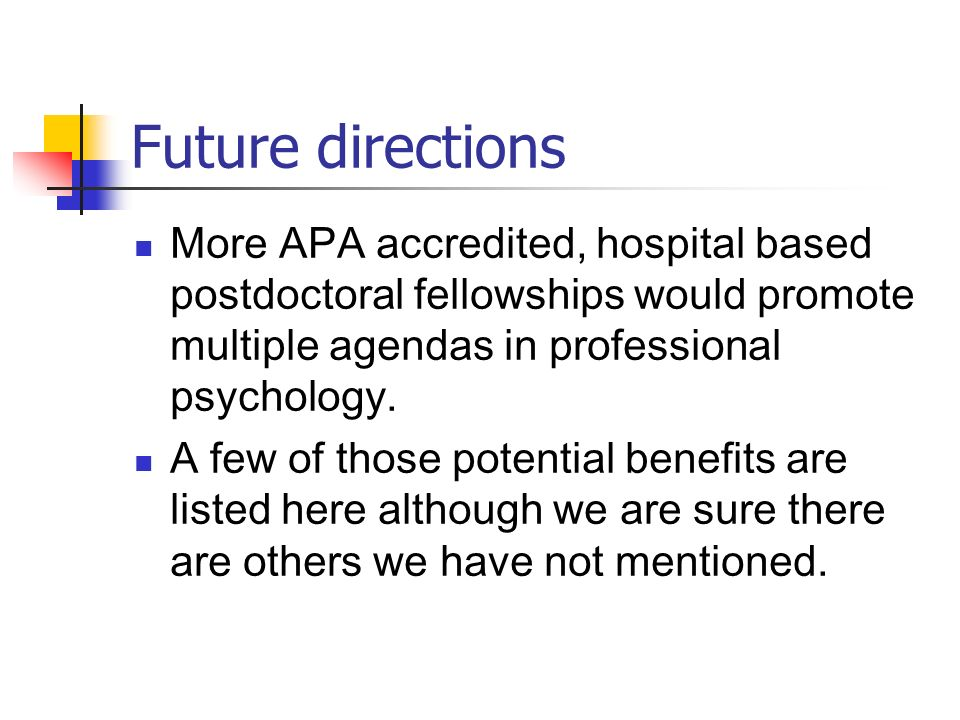 Future directions More APA accredited, hospital based postdoctoral fellowships would promote multiple agendas in professional psychology.