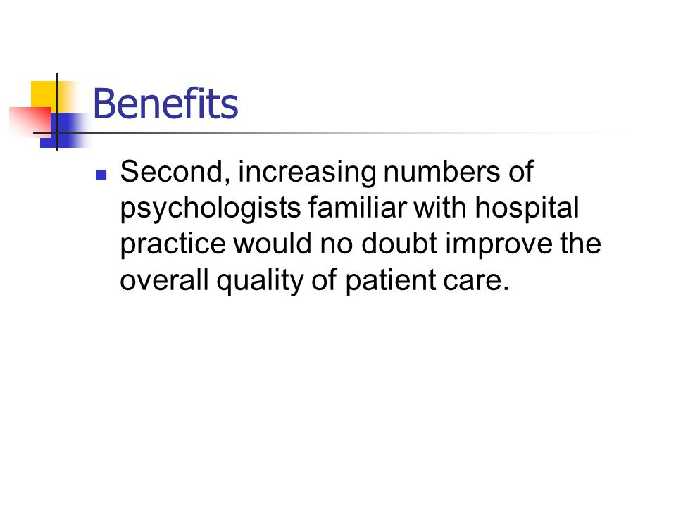 Benefits Second, increasing numbers of psychologists familiar with hospital practice would no doubt improve the overall quality of patient care.