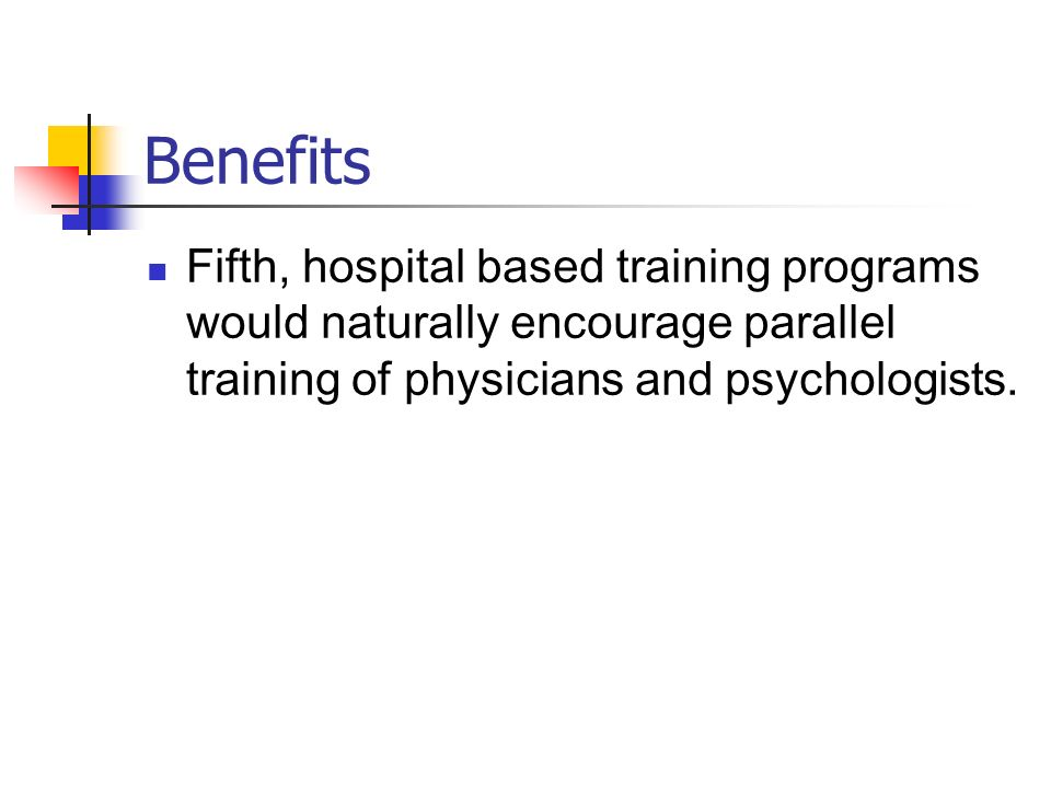 Benefits Fifth, hospital based training programs would naturally encourage parallel training of physicians and psychologists.